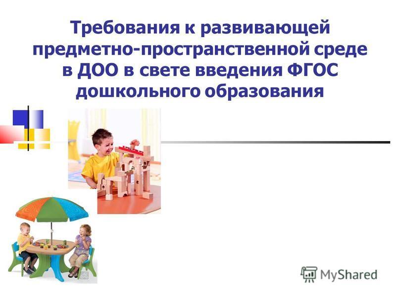 Требования к развивающей предметно-пространственной среде в ДОО в свете введения ФГОС дошкольного образования