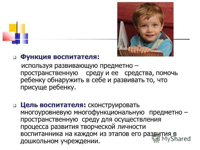 Функция воспитателя: используя развивающую предметно – пространственную среду и ее средства, помочь ребенку обнаружить в себе и развивать то, что присуще ребенку. Цель воспитателя: сконструировать многоуровневую многофункциональную предметно – простр