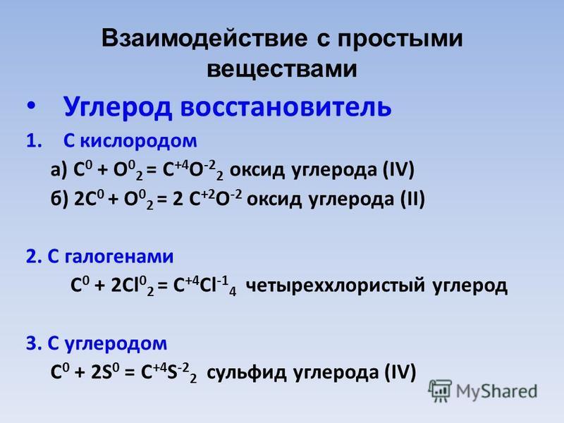 Взаимодействие с простыми веществами Углерод восстановитель 1. С кислородом а) C 0 + O 0 2 = C +4 O -2 2 оксид углерода (IV) б) 2C 0 + O 0 2 = 2 C +2 O -2 оксид углерода (II) 2. С галогенами C 0 + 2Cl 0 2 = C +4 Cl -1 4 четыреххлористый углерод 3. С