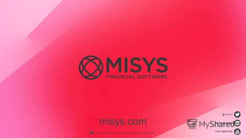 misys.com Please consider the environment before printing this PowerPoint. @MisysFS Misys @ LinkedIn MisysVideoChannel