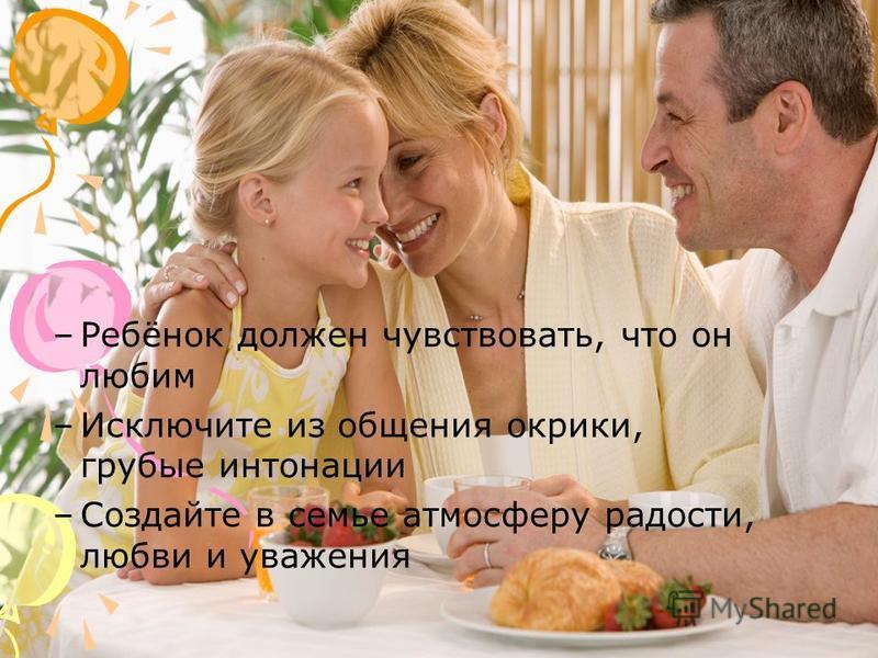 –Ребёнок должен чувствовать, что он любим –Исключите из общения окрики, грубые интонации –Создайте в семье атмосферу радости, любви и уважения