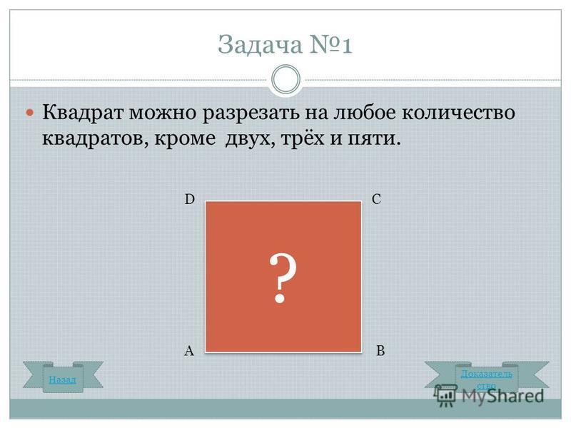 Задача 1 Квадрат можно разрезать на любое количество квадратов, кроме двух, трёх и пяти. Доказатель ство ? ? С В D А Назад