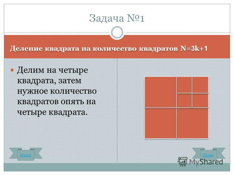 Деление квадрата на количество квадратов N= 3 k+ 1 Делим на четыре квадрата, затем нужное количество квадратов опять на четыре квадрата. Задача 1 Назад Далее