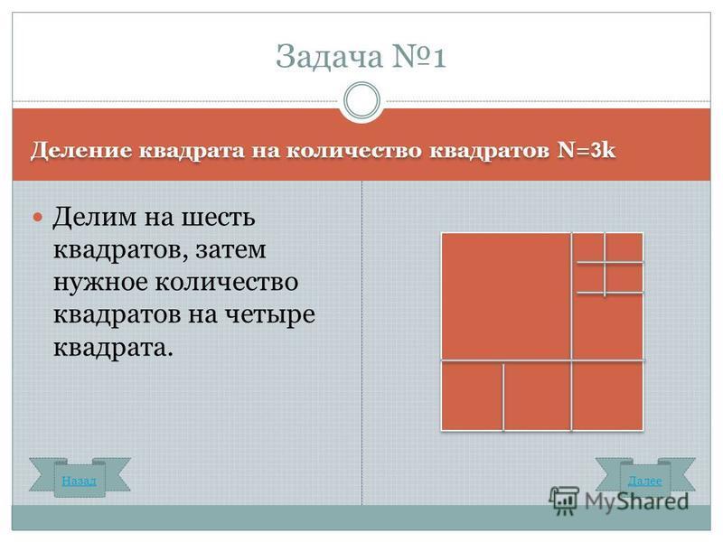 Деление квадрата на количество квадратов N= 3 k Делим на шесть квадратов, затем нужное количество квадратов на четыре квадрата. Задача 1 Назад Далее