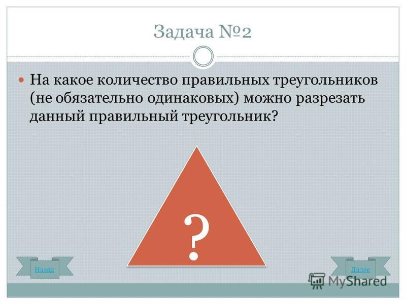 Задача 2 На какое количество правильных треугольников (не обязательно одинаковых) можно разрезать данный правильный треугольник? ? ? Назад Далее