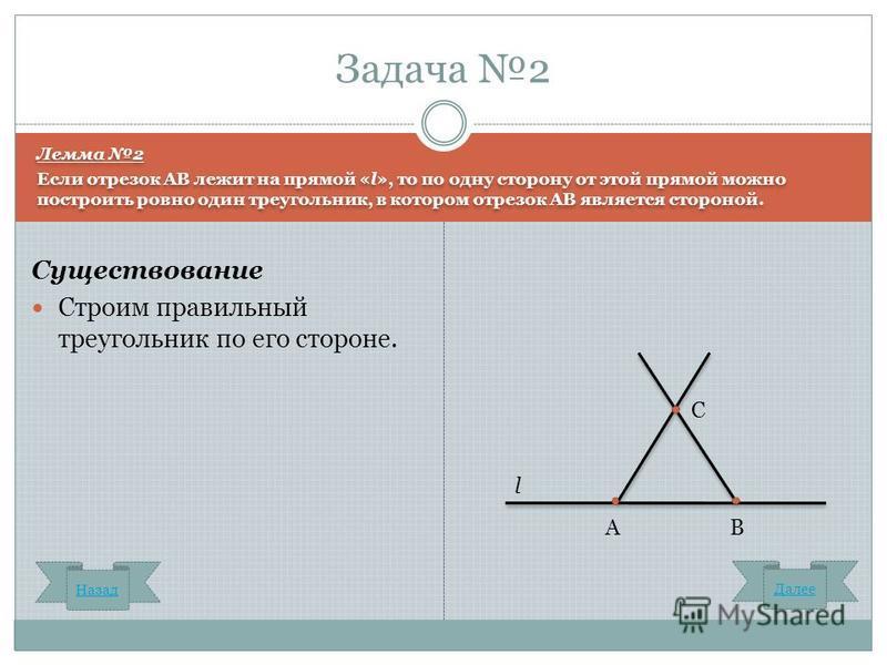 Лемма 2 Если отрезок AB лежит на прямой «l», то по одну сторону от этой прямой можно построить ровно один треугольник, в котором отрезок АВ является стороной. Лемма 2 Если отрезок AB лежит на прямой «l», то по одну сторону от этой прямой можно постро