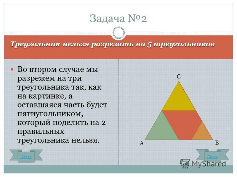 Треугольник нельзя разрезать на 5 треугольников Во втором случае мы разрежем на три треугольника так, как на картинке, а оставшаяся часть будет пятиугольником, который поделить на 2 правильных треугольника нельзя. Задача 2 А С В Назад Далее