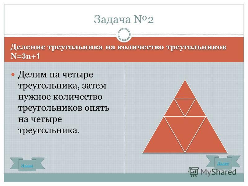 Деление треугольника на количество треугольников N= 3 n+ 1 Делим на четыре треугольника, затем нужное количество треугольников опять на четыре треугольника. Задача 2 Назад Далее