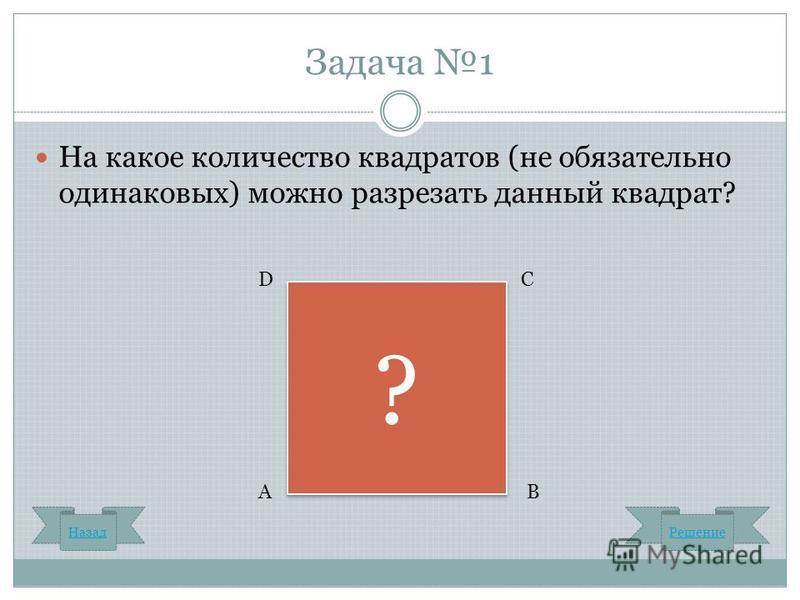 Задача 1 На какое количество квадратов (не обязательно одинаковых) можно разрезать данный квадрат? ? ? Назад Решение С В D А