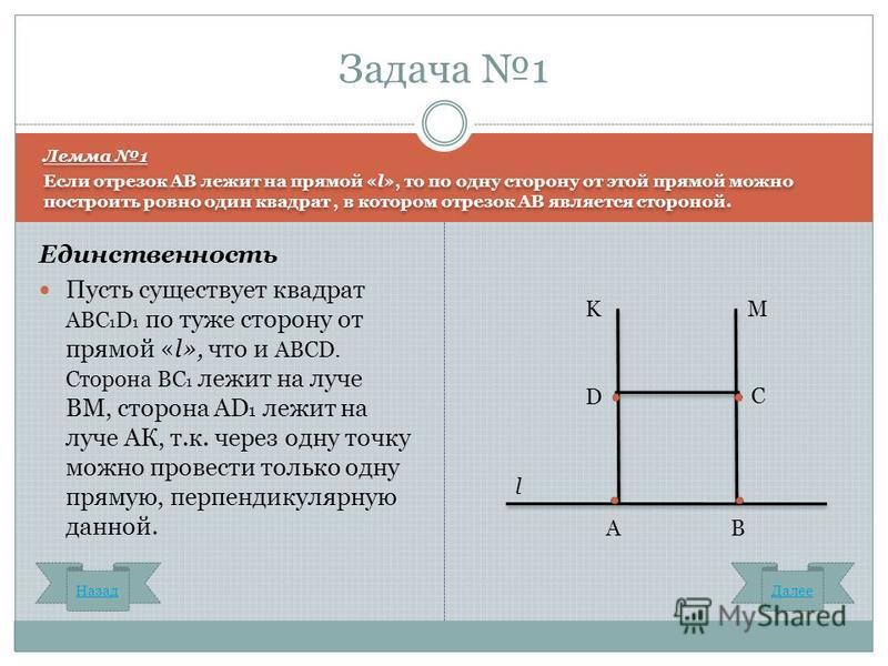 Единственность Пусть существует квадрат ABC 1 D 1 по туже сторону от прямой «l», что и ABCD. Сторона ВС 1 лежит на луче ВМ, сторона АD 1 лежит на луче АК, т.к. через одну точку можно провести только одну прямую, перпендикулярную данной. Задача 1 l AВ