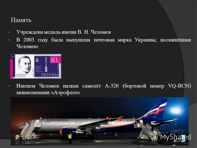 Память Учреждена медаль имени В. Н. Челомея В 2003 году была выпущена почтовая марка Украины, посвящённая Челомею Именем Челомея назван самолёт А-320 (бортовой номер VQ-BCN) авиакомпании «Аэрофлот»