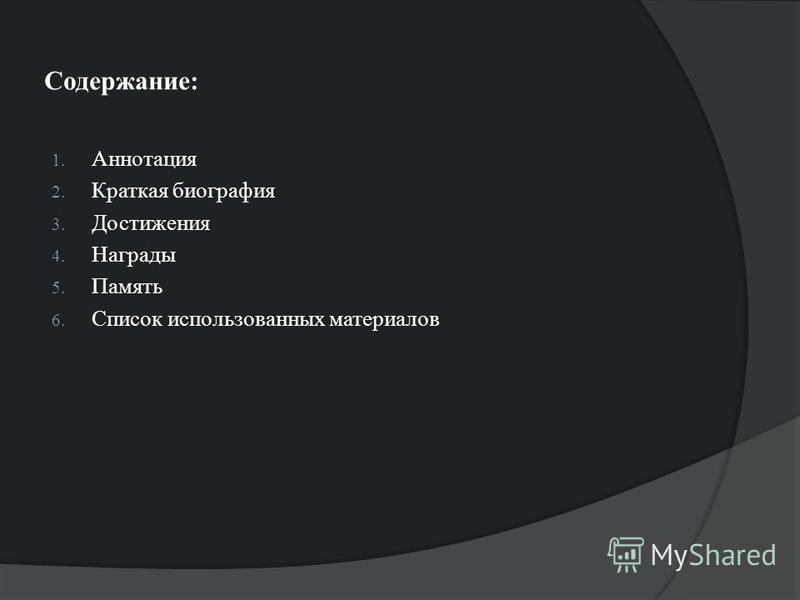 Содержание: 1. Аннотация 2. Краткая биография 3. Достижения 4. Награды 5. Память 6. Список использованных материалов