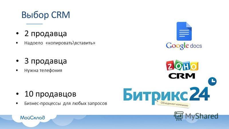 Выбор CRM 2 продавца Надоело «копировать\вставить» 3 продавца Нужна телефония 10 продавцов Бизнес-процессы для любых запросов