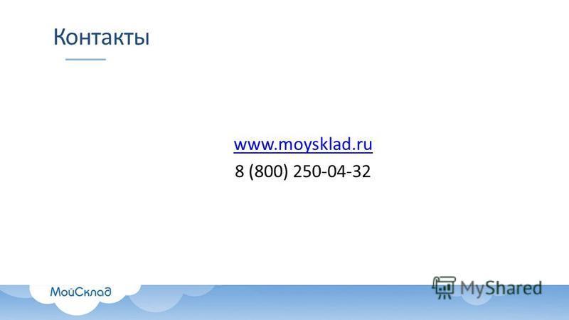 Контакты www.moysklad.ru 8 (800) 250-04-32
