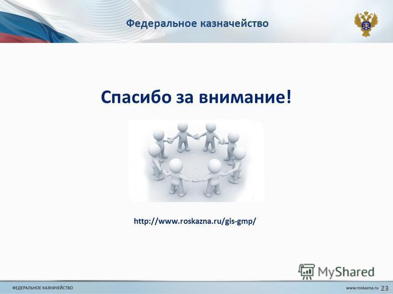 Федеральное казначейство Спасибо за внимание! http://www.roskazna.ru/gis-gmp/ 23