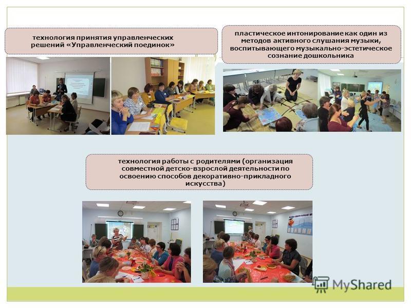 технология принятия управленческих решений «Управленческий поединок» технология работы с родителями (организация совместной детско-взрослой деятельности по освоению способов декоративно-прикладного искусства) пластическое интонирование как один из ме
