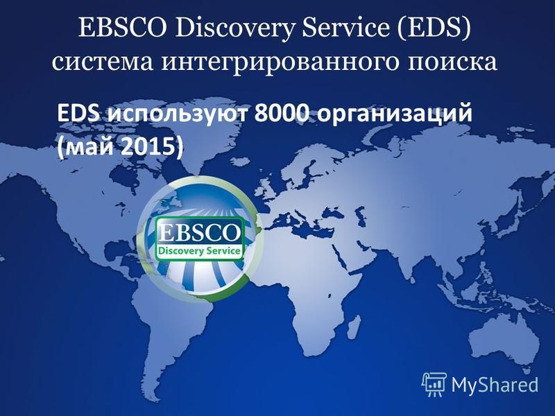EBSCO Discovery Service (EDS) система интегрированного поиска EDS используют 8000 организаций (май 2015)