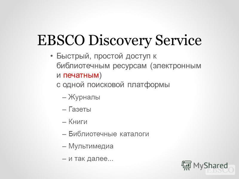 EBSCO Discovery Service Быстрый, простой доступ к библиотечным ресурсам (электронным и печатным) с одной поисковой платформы –Журналы –Газеты –Книги –Библиотечные каталоги –Мультимедиа –и так далее...