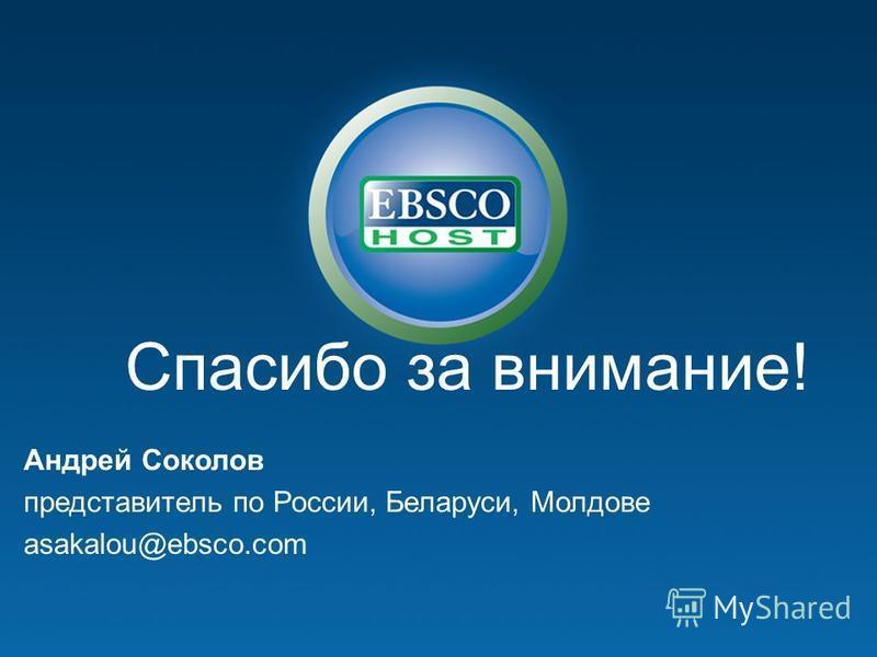 Спасибо за внимание! Андрей Соколов представитель по России, Беларуси, Молдове asakalou@ebsco.com