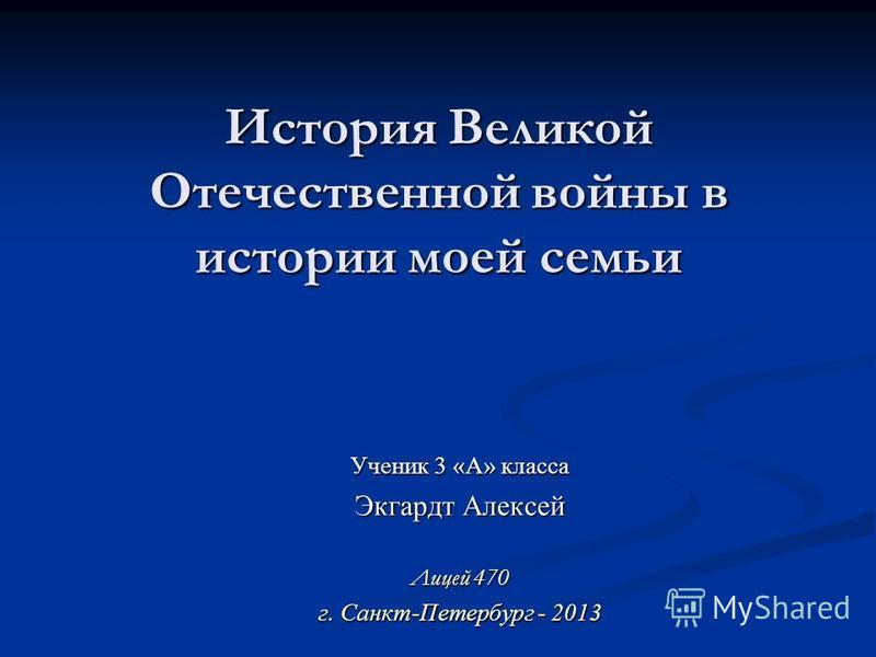 История Великой Отечественной войны в истории моей семьи Ученик 3 «А» класса Экгардт Алексей Лицей 470 г. Санкт-Петербург - 2013