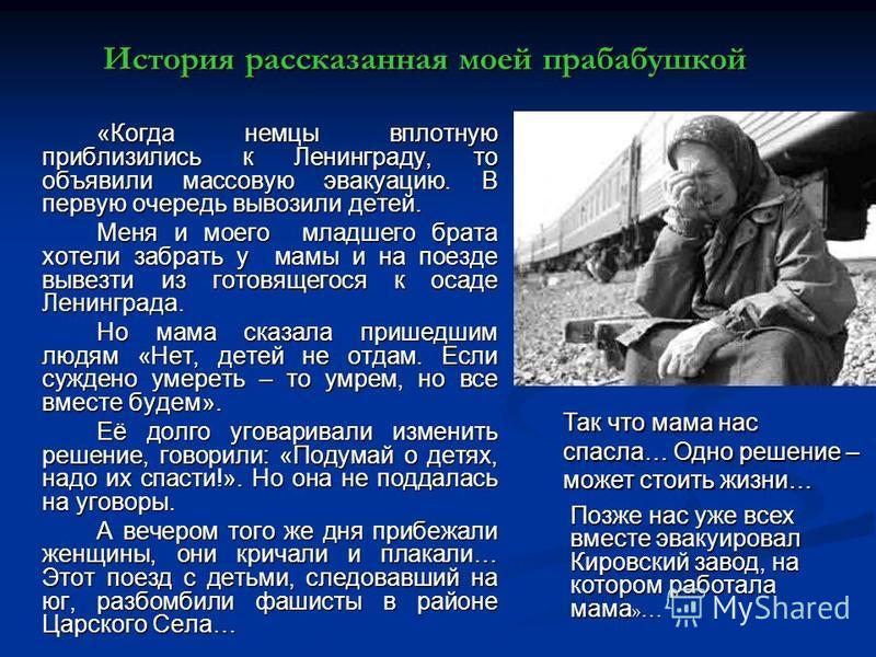 История рассказанная моей прабабушкой «Когда немцы вплотную приблизились к Ленинграду, то объявили массовую эвакуацию. В первую очередь вывозили детей. Меня и моего младшего брата хотели забрать у мамы и на поезде вывезти из готовящегося к осаде Лени