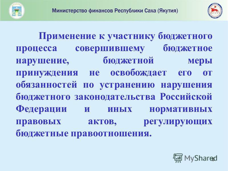 6 Применение к участнику бюджетного процесса совершившему бюджетное нарушение, бюджетной меры принуждения не освобождает его от обязанностей по устранению нарушения бюджетного законодательства Российской Федерации и иных нормативных правовых актов, р