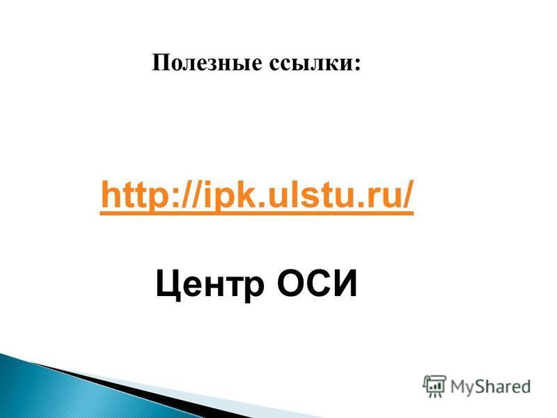 Полезные ссылки: http://ipk.ulstu.ru/ Центр ОСИ