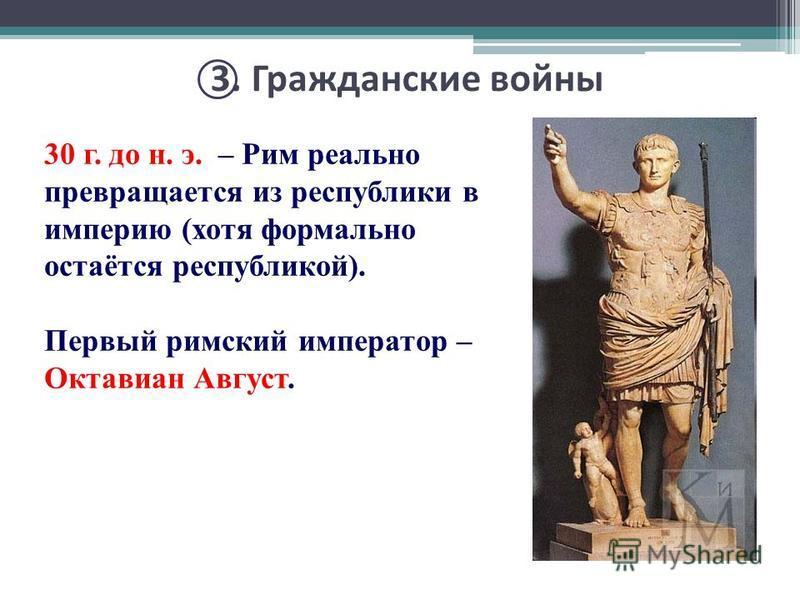 3. Гражданские войны 30 г. до н. э. – Рим реально превращается из республики в империю (хотя формально остаётся республикой). Первый римский император – Октавиан Август.