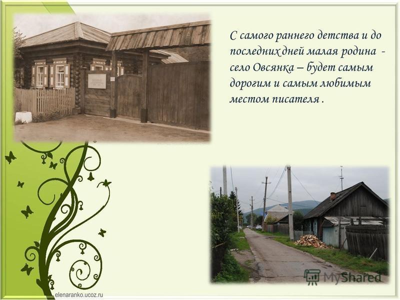 С самого раннего детства и до последних дней малая родина - село Овсянка – будет самым дорогим и самым любимым местом писателя.
