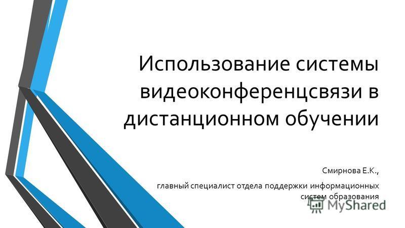 Использование системы видеоконференцсвязи в дистанционном обучении Смирнова Е.К., главный специалист отдела поддержки информационных систем образования