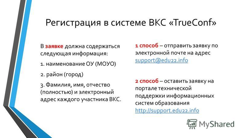 Регистрация в системе ВКС «TrueConf» В заявке должна содержаться следующая информация: 1. наименование ОУ (МОУО) 2. район (город) 3. Фамилия, имя, отчество (полностью) и электронный адрес каждого участника ВКС. 1 способ – отправить заявку по электрон