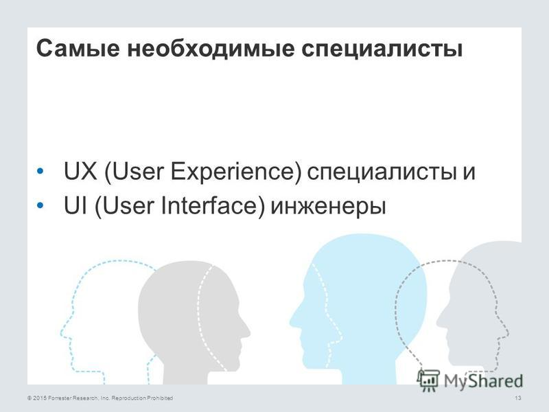 © 2015 Forrester Research, Inc. Reproduction Prohibited13 Самые необходимые специалисты UX (User Experience) специалисты и UI (User Interface) инженеры