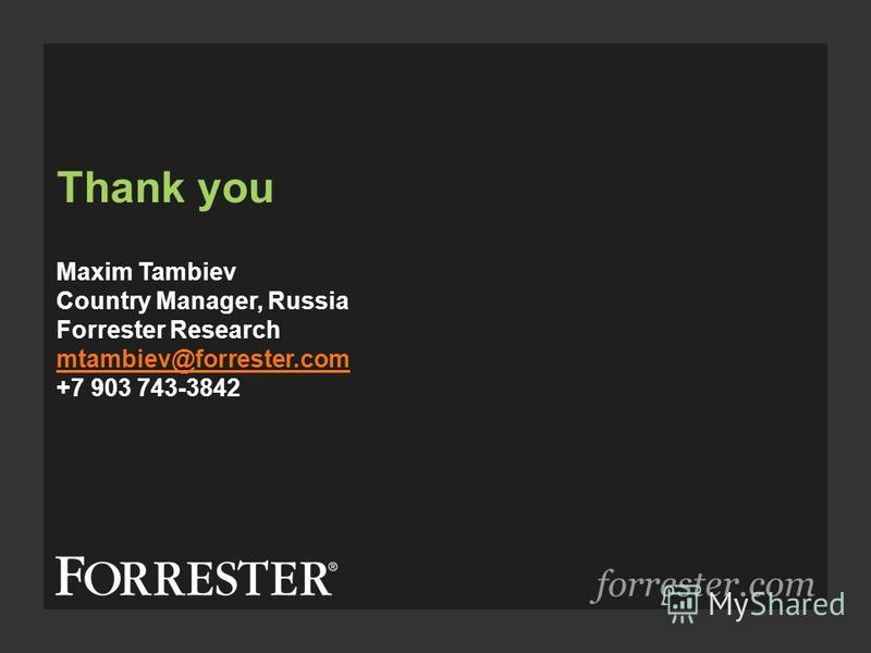 Thank you forrester.com Maxim Tambiev Country Manager, Russia Forrester Research mtambiev@forrester.com +7 903 743-3842