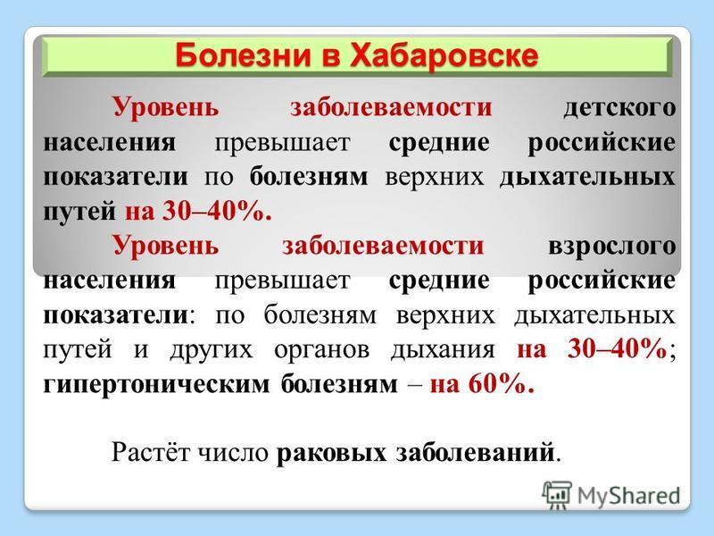 Болезни в Хабаровске Уровень заболеваемости детского населения превышает средние российские показатели по болезням верхних дыхательных путей на 30–40%. Уровень заболеваемости взрослого населения превышает средние российские показатели: по болезням ве