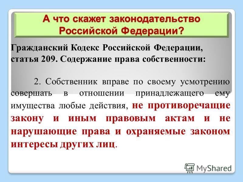 А что скажет законодательство Российской Федерации? Гражданский Кодекс Российской Федерации, статья 209. Содержание права собственности: 2. Собственник вправе по своему усмотрению совершать в отношении принадлежащего ему имущества любые действия, не