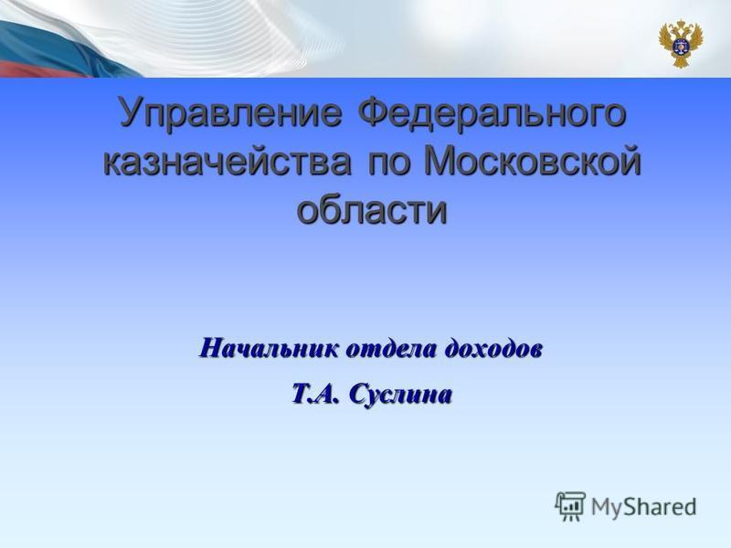 Управление Федерального казначейства по Московской области Начальник отдела доходов Т.А. Суслина