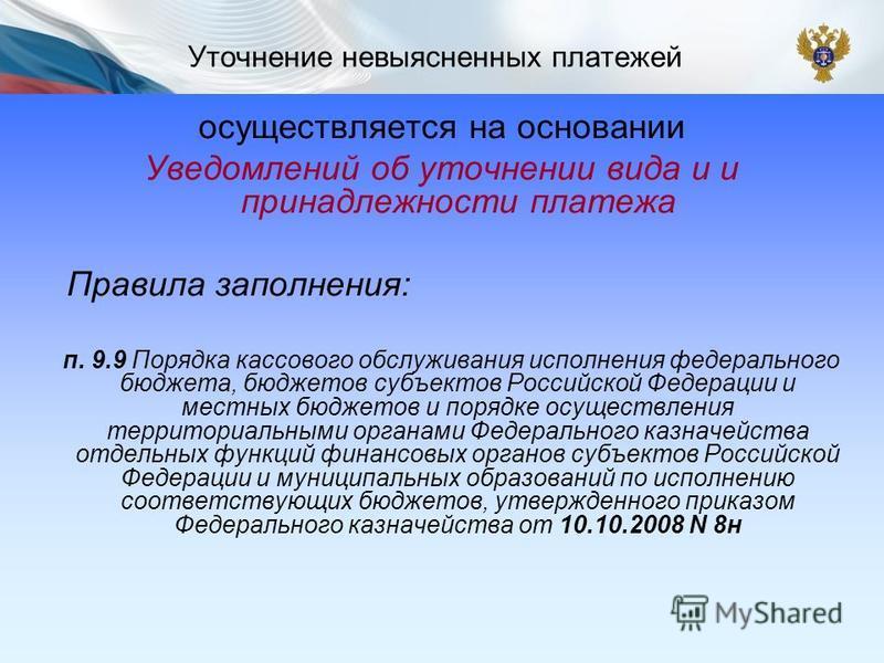 Уточнение невыясненных платежей осуществляется на основании Уведомлений об уточнении вида и и принадлежности ппплатежа Правила заполнения: п. 9.9 Порядка кассового обслуживания исполнения федерального бюджета, бюджетов субъектов Российской Федерации