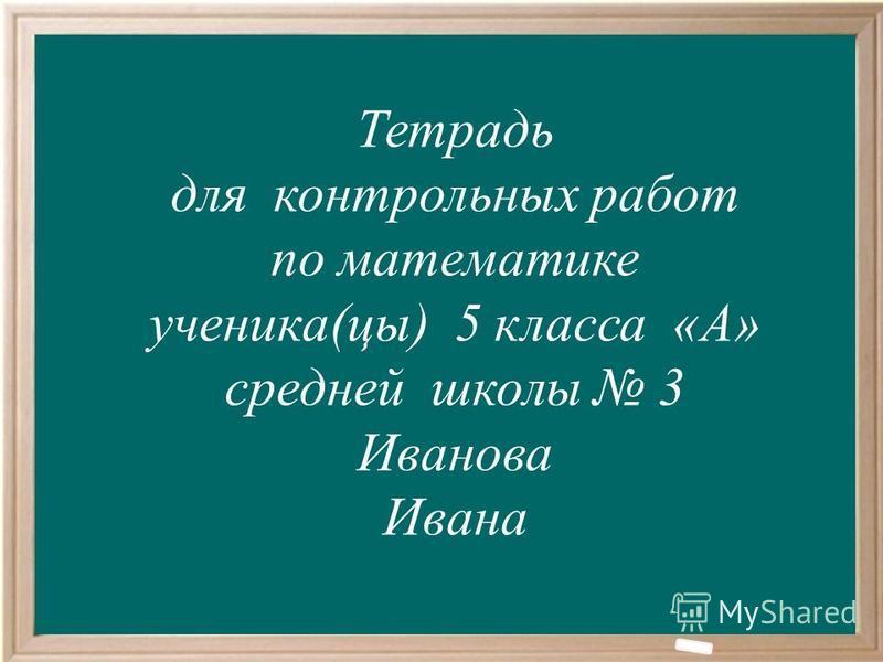 Тетрадь для контрольных работ по математике ученика(цы) 5 класса «А» средней школы 3 Иванова Ивана