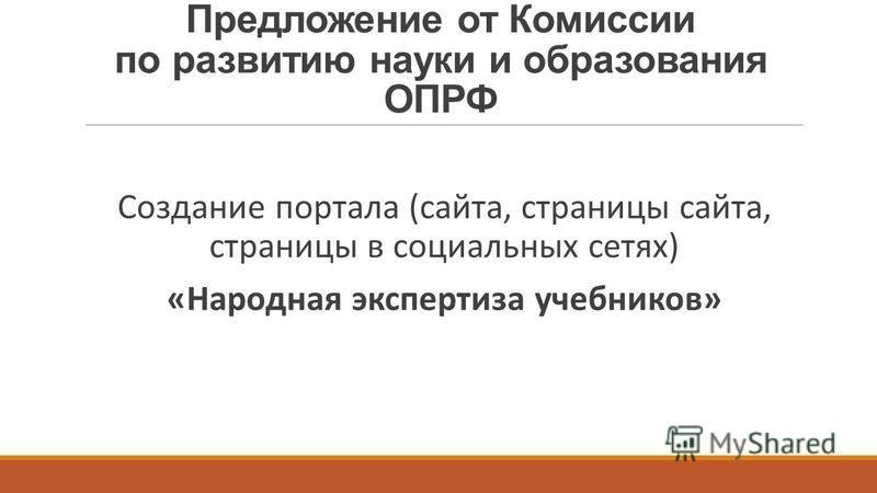 Предложение от Комиссии по развитию науки и образования ОПРФ Создание портала (сайта, страницы сайта, страницы в социальных сетях) «Народная экспертиза учебников»