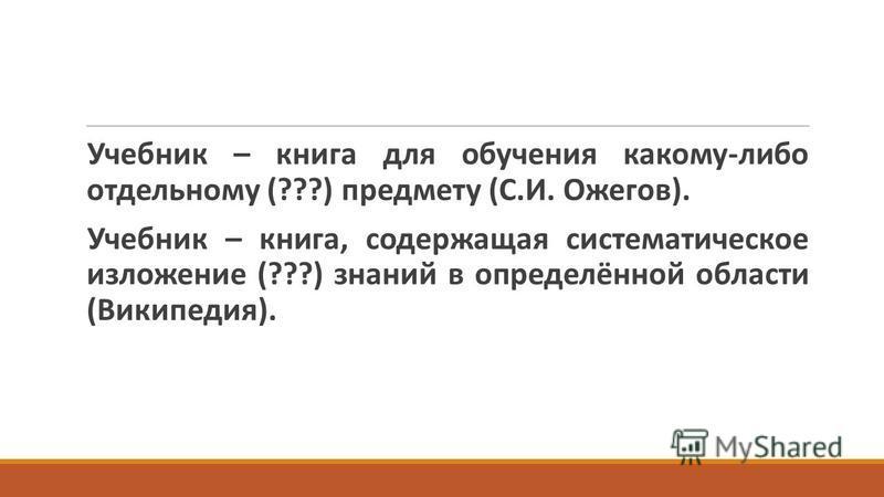 Учебник – книга для обучения какому-либо отдельному (???) предмету (С.И. Ожегов). Учебник – книга, содержащая систематическое изложение (???) знаний в определённой области (Википедия).