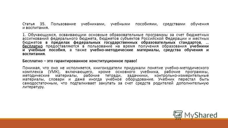 Статья 35. Пользование учебниками, учебными пособиями, средствами обучения и воспитания. 1. Обучающимся, осваивающим основные образовательные программы за счет бюджетных ассигнований федерального бюджета, бюджетов субъектов Российской Федерации и мес