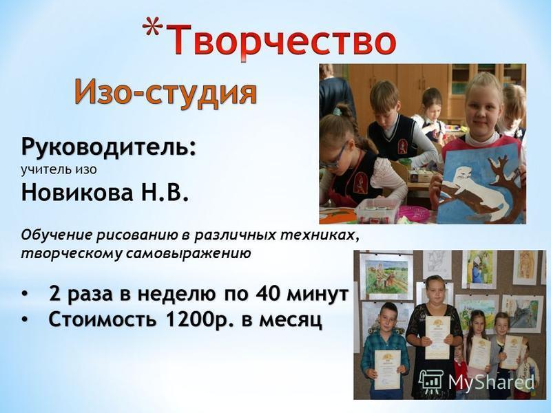 Руководитель: учитель изо Новикова Н.В. Обучение рисованию в различных техниках, творческому самовыражению 2 раза в неделю по 40 минут 2 раза в неделю по 40 минут Стоимость 1200 р. в месяц Стоимость 1200 р. в месяц