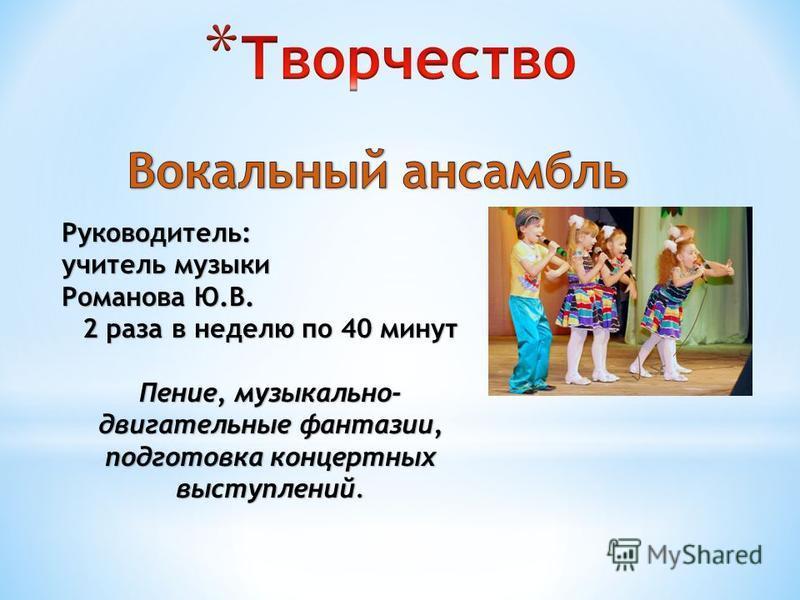 Руководитель: учитель музыки Романова Ю.В. 2 раза в неделю по 40 минут Пение, музыкально- двигательные фантазии, подготовка концертных выступлений.