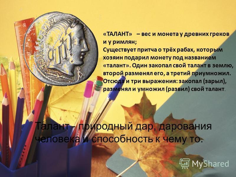 «ТАЛАНТ» – вес и монета у древних греков и у римлян; Существует притча о трёх рабах, которым хозяин подарил монету под названием «талант». Один закопал свой талант в землю, второй разменял его, а третий приумножил. Отсюда и три выражения: закопал (за