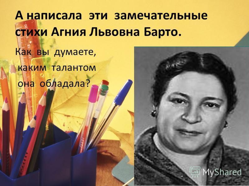 А написала эти замечательные стихи Агния Львовна Барто. Как вы думаете, каким талантом она обладала?