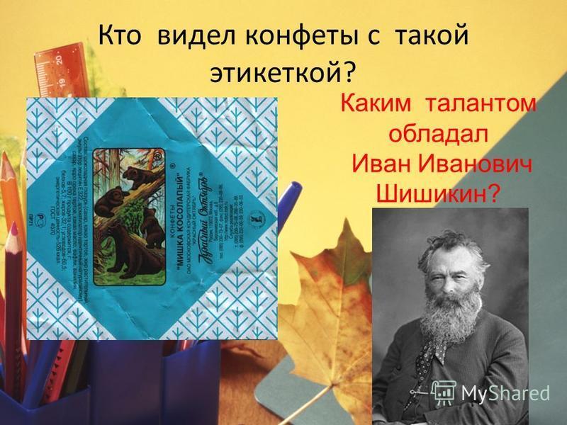 Кто видел конфеты с такой этикеткой? Каким талантом обладал Иван Иванович Шишикин?