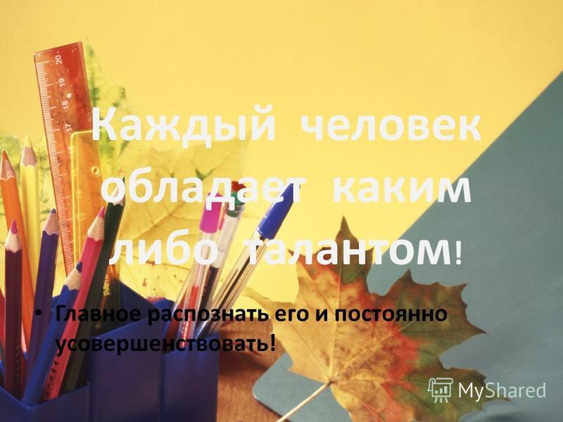 Каждый человек обладает каким либо талантом ! Главное распознать его и постоянно усовершенствовать!