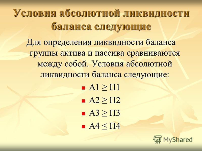 Условия абсолютной ликвидности баланса следующие Для определения ликвидности баланса группы актива и пассива сравниваются между собой. Условия абсолютной ликвидности баланса следующие: А1 П1 А1 П1 А2 П2 А2 П2 А3 П3 А3 П3 А4 П4 А4 П4