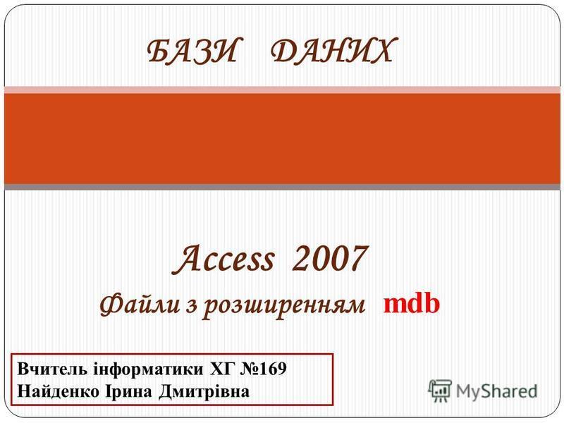 Access 2007 Файли з розширенням mdb БАЗИ ДАНИХ Вчитель інформатики ХГ 169 Найденко Ірина Дмитрівна