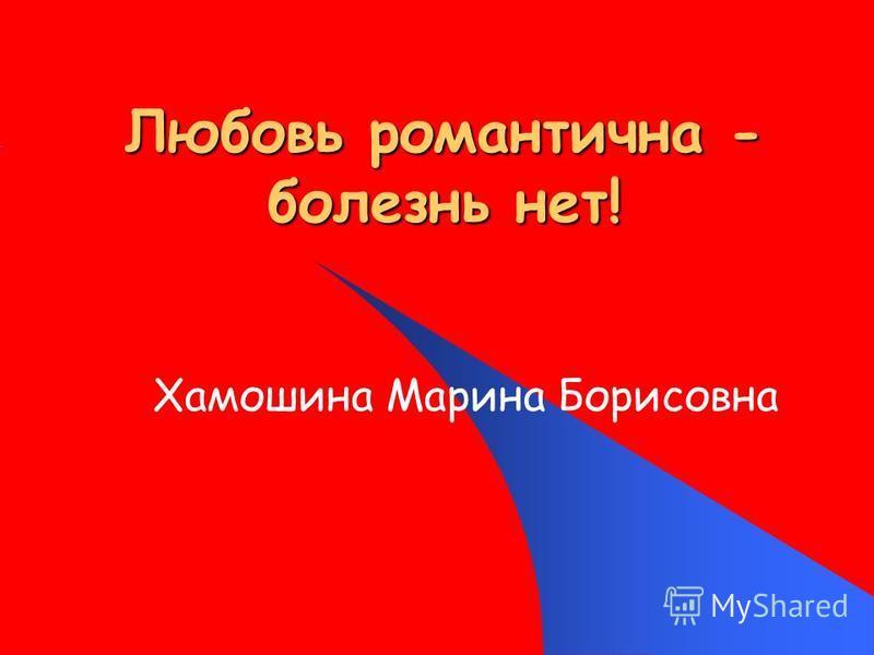 Любовь романтична - болезнь нет! Хамошина Марина Борисовна